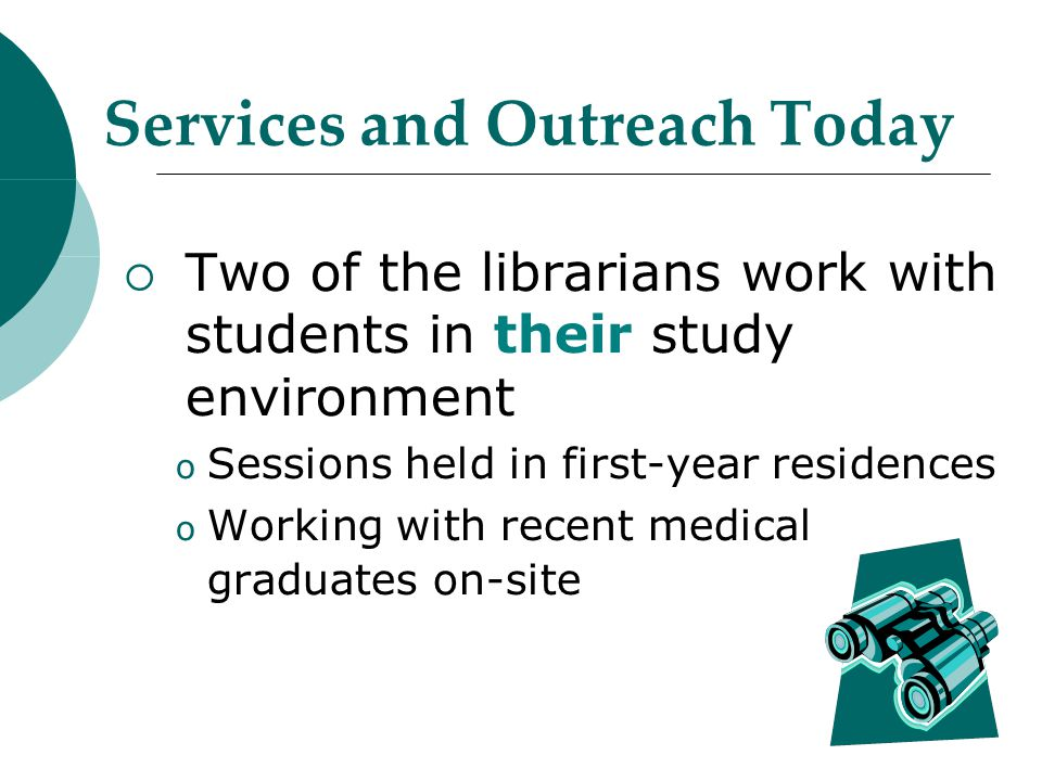 Services and Outreach Today  Two of the librarians work with students in their study environment o Sessions held in first-year residences o Working with recent medical graduates on-site