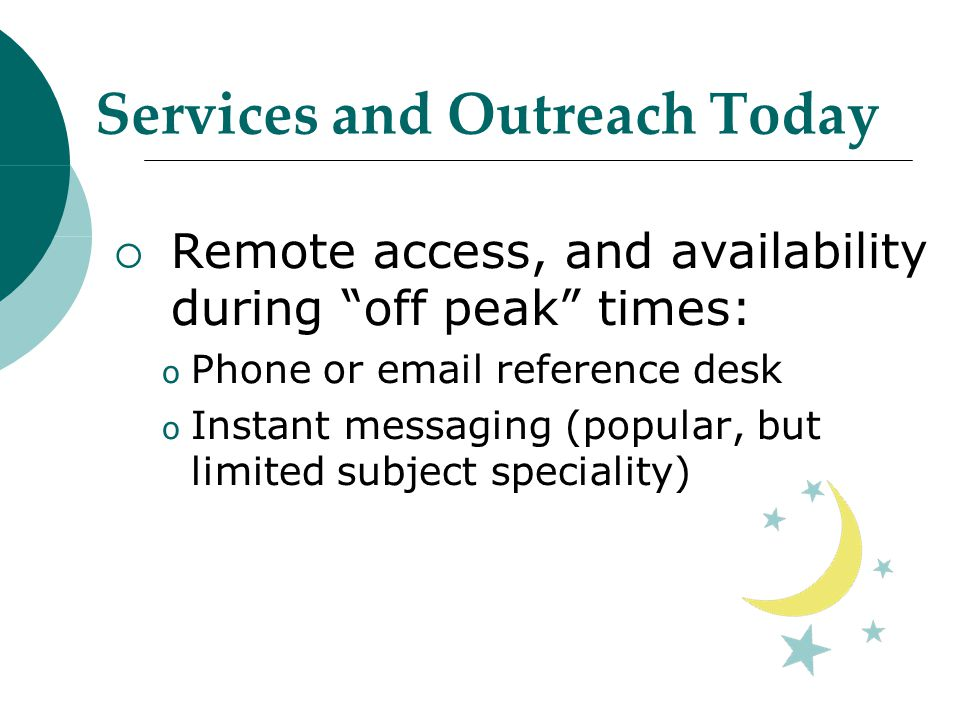 Services and Outreach Today  Remote access, and availability during off peak times: o Phone or email reference desk o Instant messaging (popular, but limited subject speciality)