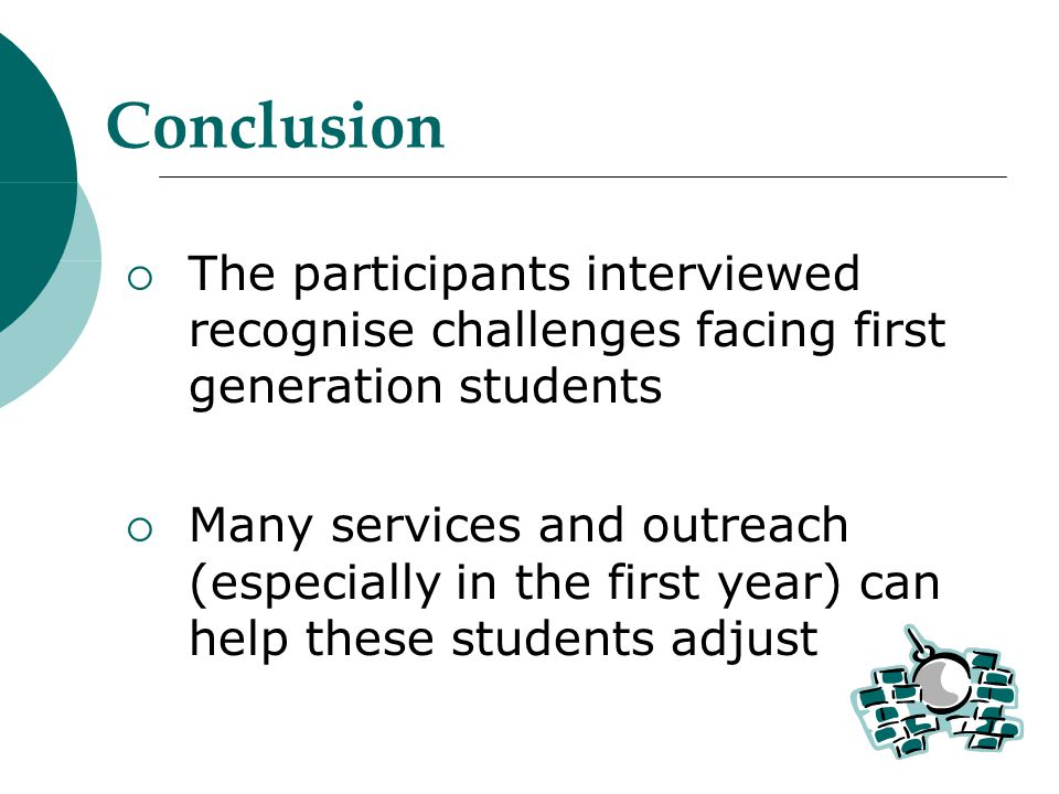 Conclusion  The participants interviewed recognise challenges facing first generation students  Many services and outreach (especially in the first year) can help these students adjust