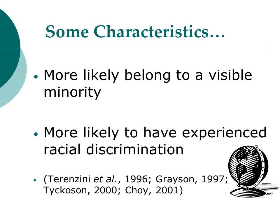 Some Characteristics… More likely belong to a visible minority More likely to have experienced racial discrimination (Terenzini et al., 1996; Grayson, 1997; Tyckoson, 2000; Choy, 2001)