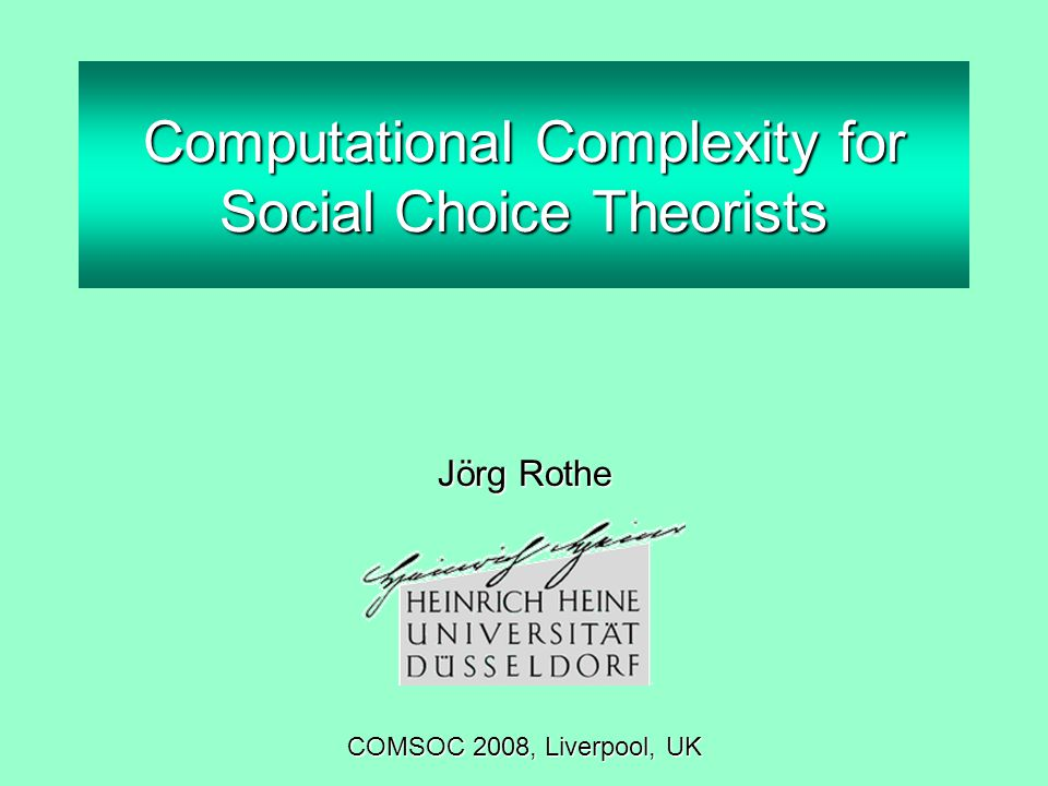 Computational Complexity for Social Choice Theorists Jörg Rothe COMSOC 2008, Liverpool, UK