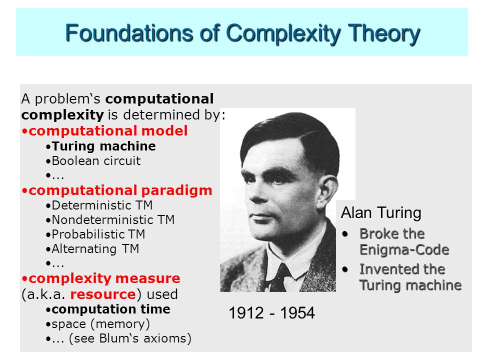 Foundations of Complexity Theory 1912 - 1954 Alan Turing Broke the Enigma-CodeBroke the Enigma-Code Invented the Turing machineInvented the Turing machine A problem's computational complexity is determined by: computational model Turing machine Boolean circuit...