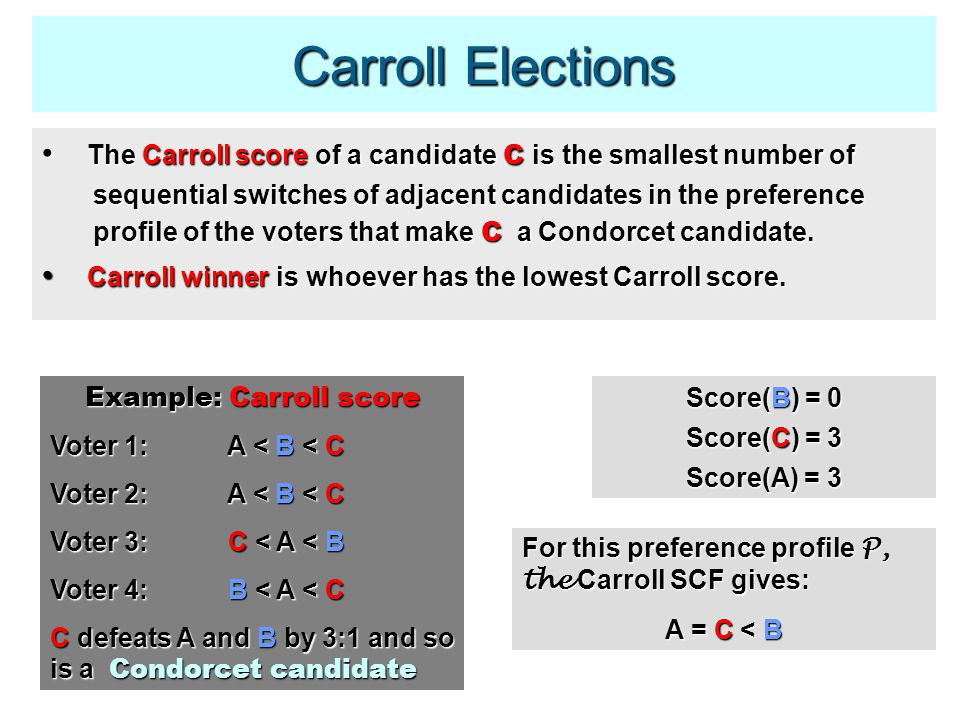 Carroll Elections The Carroll score of a candidate C is the smallest number of The Carroll score of a candidate C is the smallest number of sequential switches of adjacent candidates in the preference sequential switches of adjacent candidates in the preference profile of the voters that make C a Condorcet candidate.
