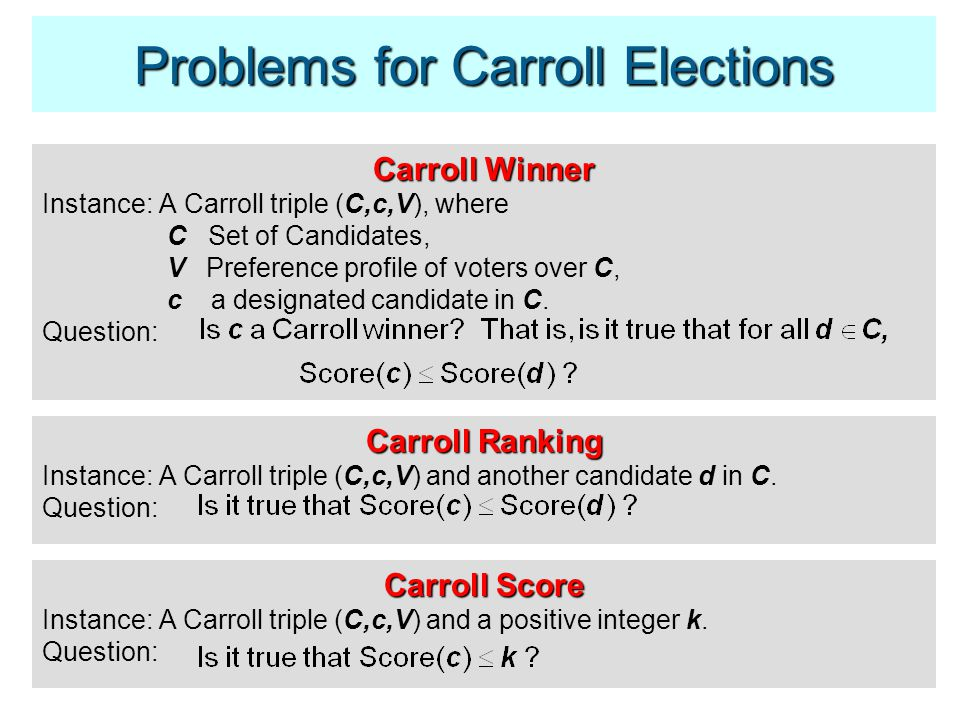 Problems for Carroll Elections Carroll Winner Instance: A Carroll triple (C,c,V), where C Set of Candidates, V Preference profile of voters over C, c a designated candidate in C.