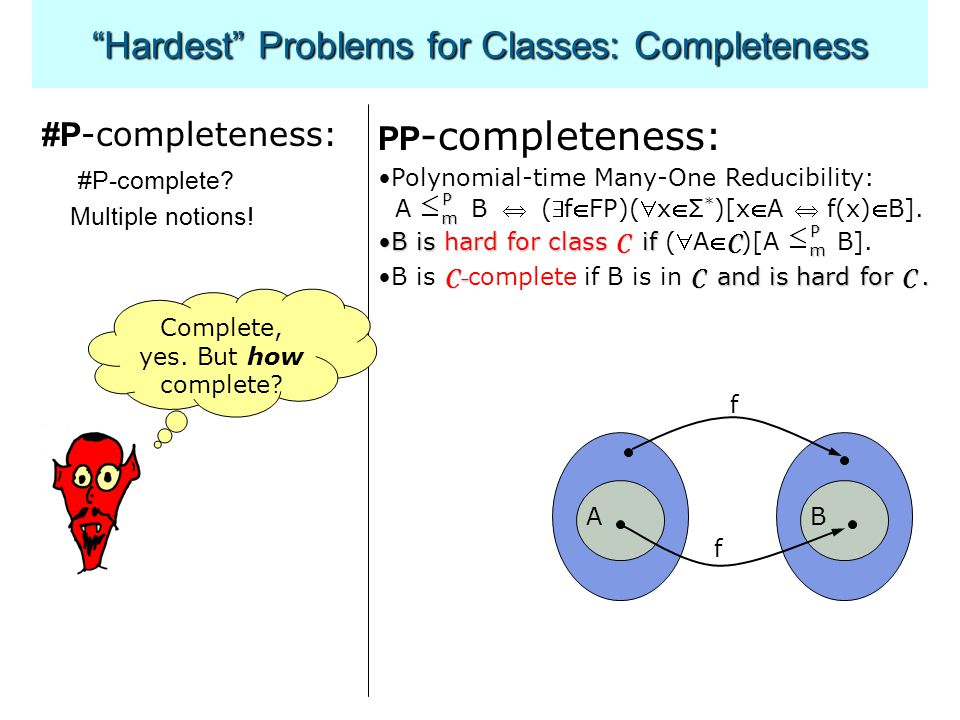 Hardest Problems for Classes: Completeness #P -completeness: #P-complete.