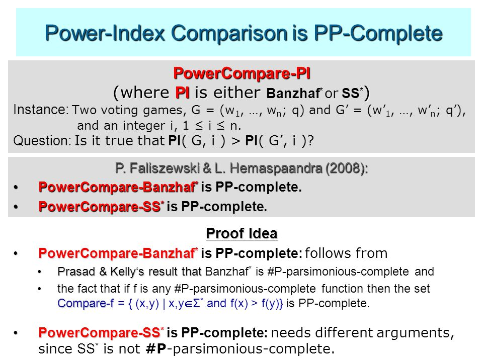 Power-Index Comparison is PP-Complete PowerCompare-PI (where PI is either ) (where PI is either Banzhaf * or SS * ) Instance: Two voting games, G = (w 1, …, w n ; q) and G' = (w' 1, …, w' n ; q'), and an integer i, 1 ≤ i ≤ n.