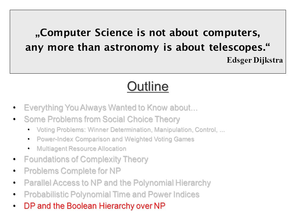 """Computer Science is not about computers, any more than astronomy is about telescopes. Edsger Dijkstra Outline Everything You Always Wanted to Know about...Everything You Always Wanted to Know about..."