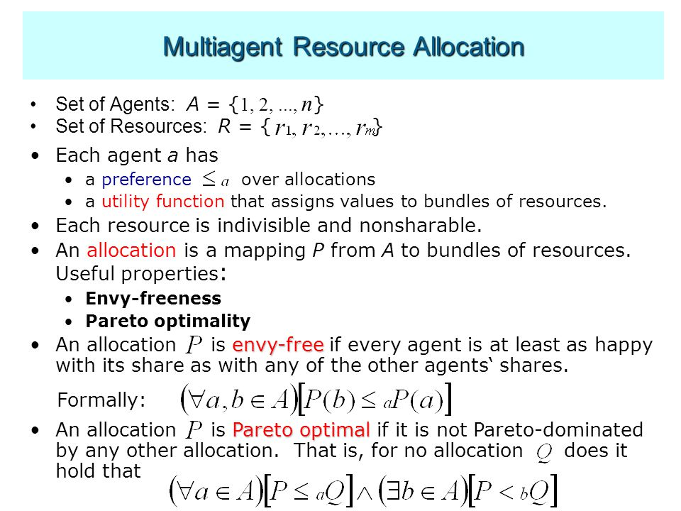 Multiagent Resource Allocation Set of Agents: A = { 1, 2,..., n } Set of Resources: R = { } Each agent a has a preference over allocations a utility function that assigns values to bundles of resources.