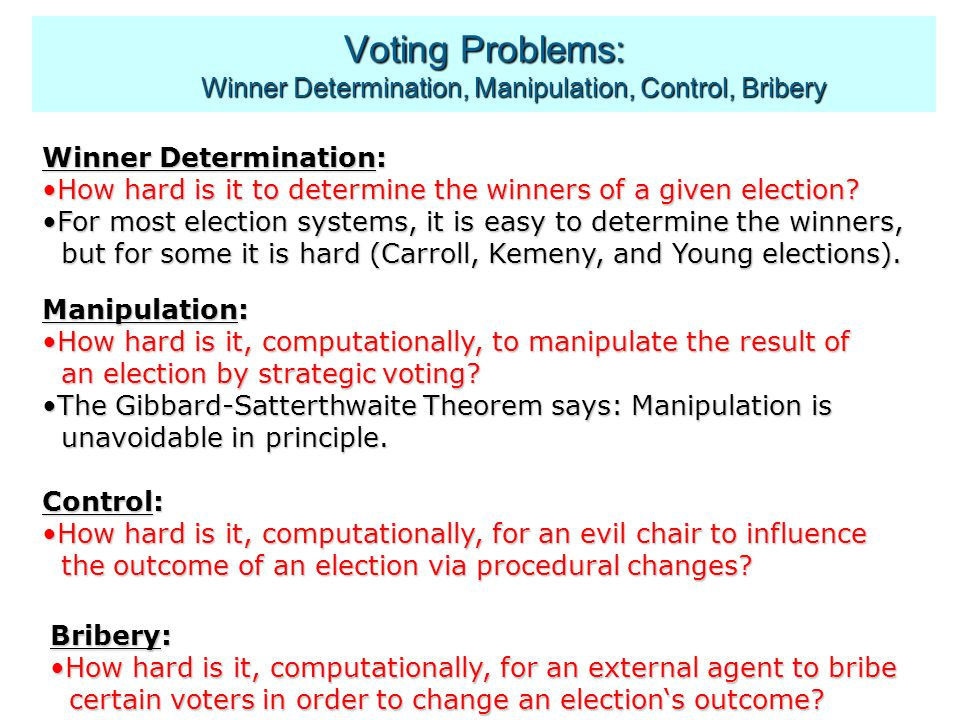 Voting Problems: Winner Determination, Manipulation, Control, Bribery Winner Determination: How hard is it to determine the winners of a given election How hard is it to determine the winners of a given election.