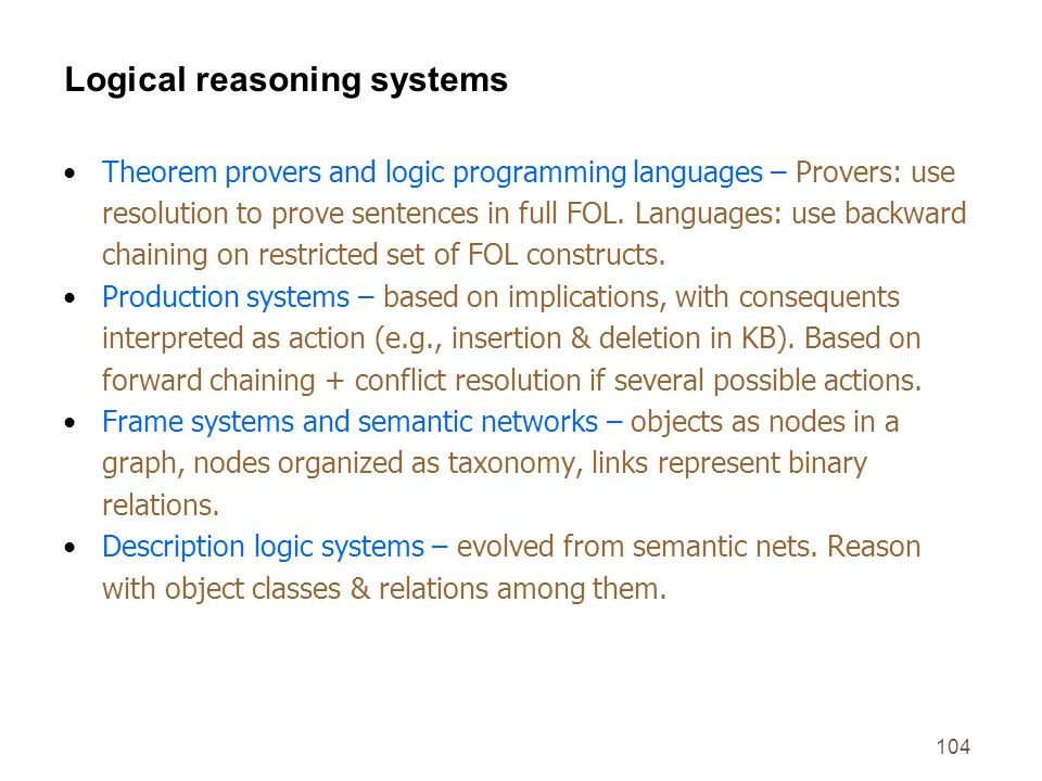 104 Logical reasoning systems Theorem provers and logic programming languages – Provers: use resolution to prove sentences in full FOL. Languages: use