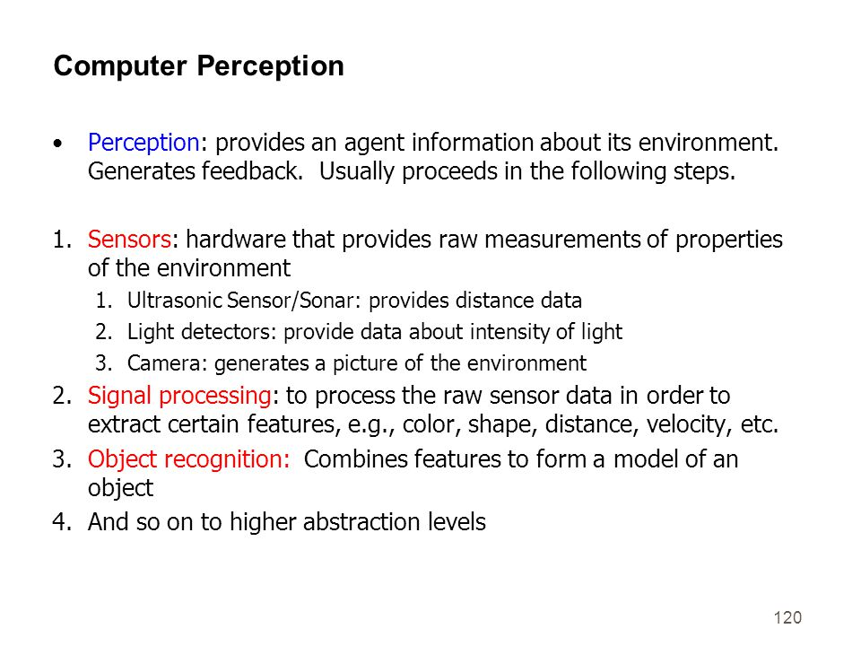 120 Computer Perception Perception: provides an agent information about its environment. Generates feedback. Usually proceeds in the following steps.