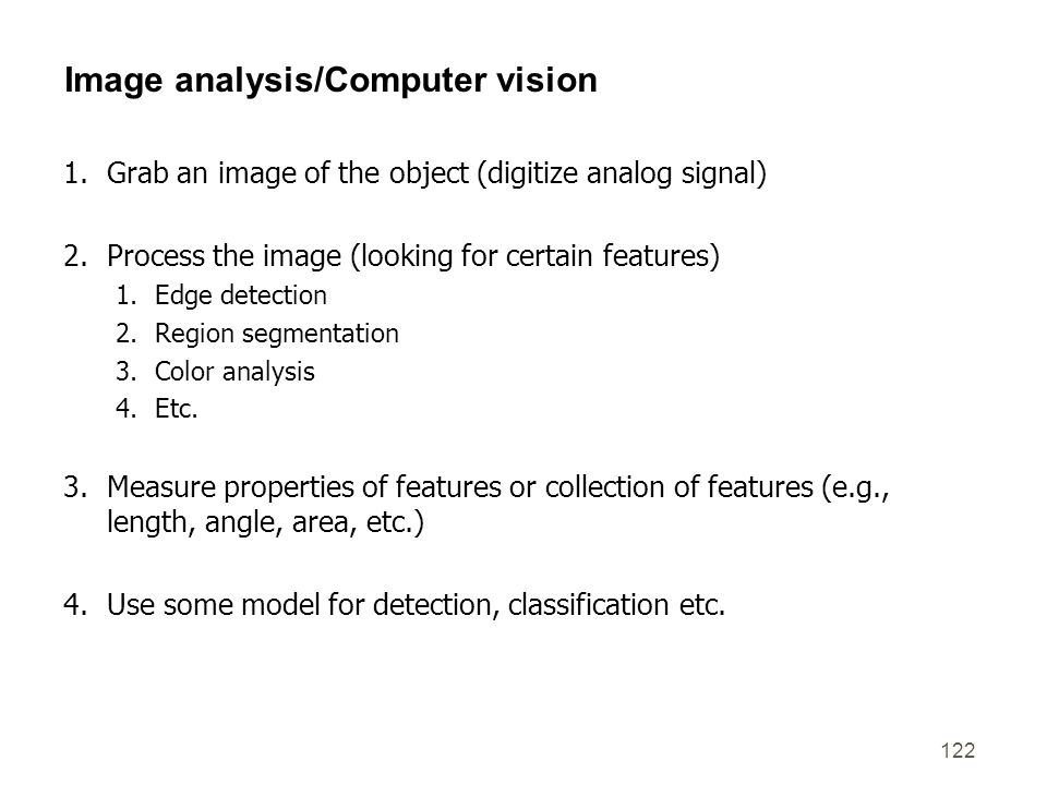 122 Image analysis/Computer vision 1.Grab an image of the object (digitize analog signal) 2.Process the image (looking for certain features) 1.Edge de