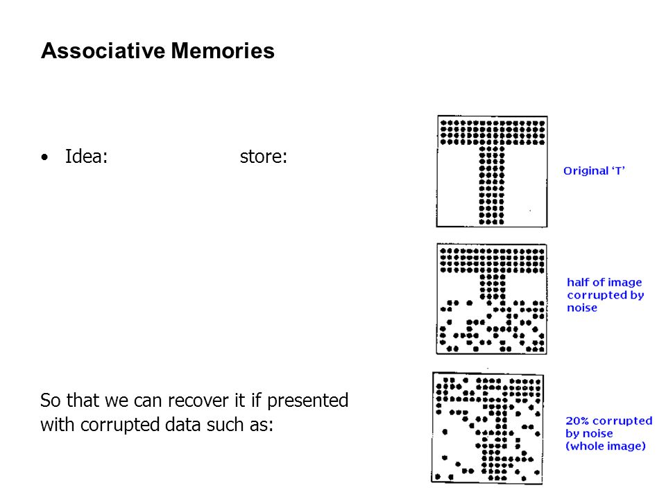 134 Associative Memories Idea: store: So that we can recover it if presented with corrupted data such as: