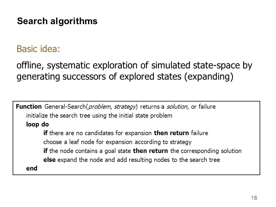 16 Search algorithms Function General-Search(problem, strategy) returns a solution, or failure initialize the search tree using the initial state prob