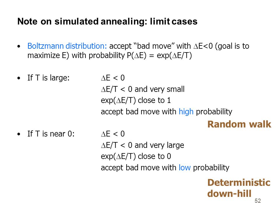"52 Note on simulated annealing: limit cases Boltzmann distribution: accept ""bad move"" with  E<0 (goal is to maximize E) with probability P(  E) = ex"