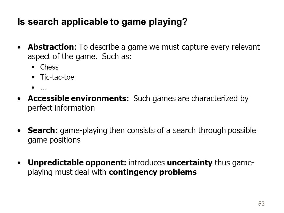 53 Is search applicable to game playing? Abstraction: To describe a game we must capture every relevant aspect of the game. Such as: Chess Tic-tac-toe