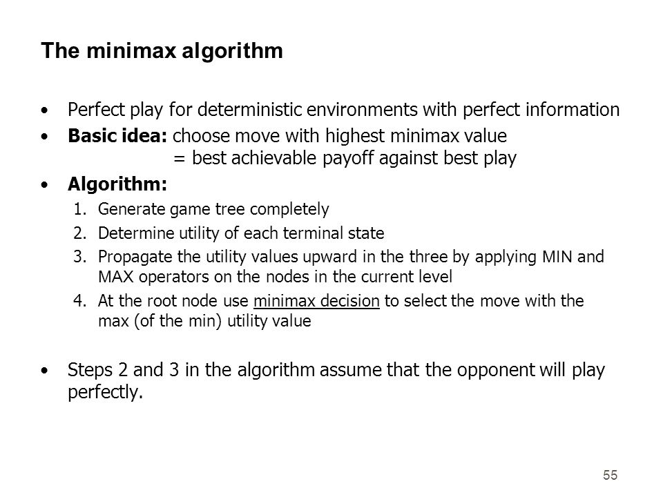 55 The minimax algorithm Perfect play for deterministic environments with perfect information Basic idea: choose move with highest minimax value = bes