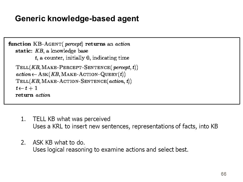 66 Generic knowledge-based agent 1.TELL KB what was perceived Uses a KRL to insert new sentences, representations of facts, into KB 2.ASK KB what to d