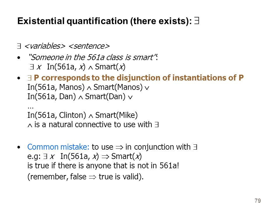 "79 Existential quantification (there exists):   ""Someone in the 561a class is smart"":  x In(561a, x)  Smart(x)  P corresponds to the disjunction"