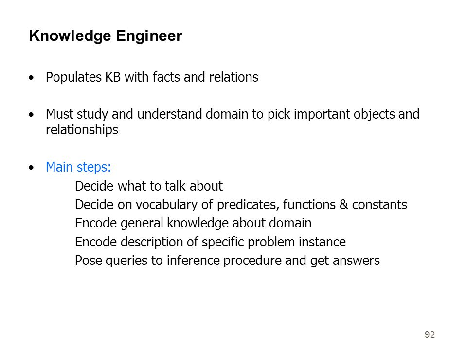92 Knowledge Engineer Populates KB with facts and relations Must study and understand domain to pick important objects and relationships Main steps: D