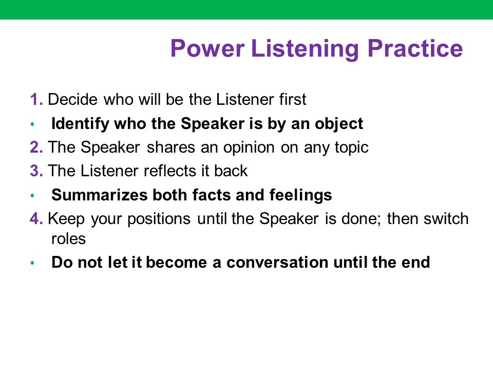 Power Listening Practice 1. Decide who will be the Listener first Identify who the Speaker is by an object 2. The Speaker shares an opinion on any top