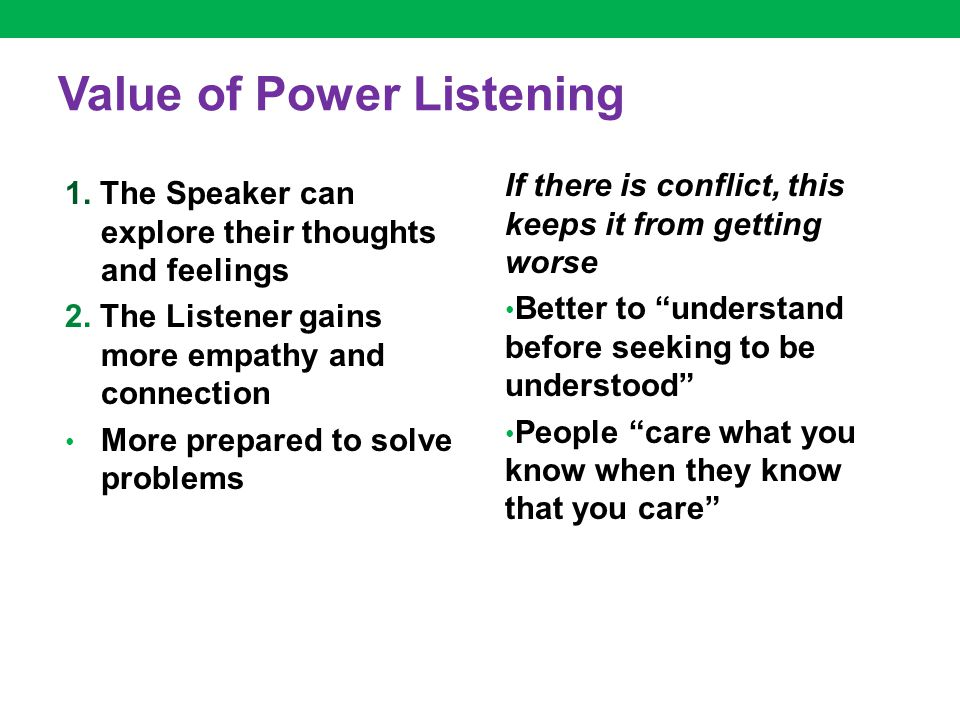 Value of Power Listening 1. The Speaker can explore their thoughts and feelings 2. The Listener gains more empathy and connection More prepared to sol