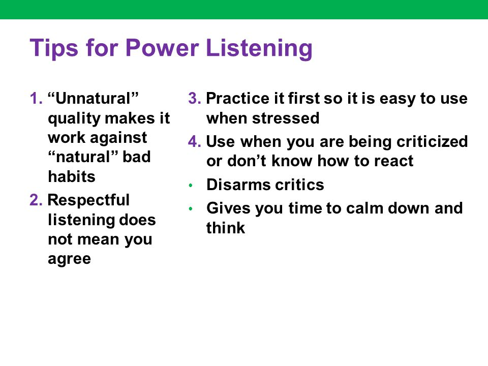 "Tips for Power Listening 1. ""Unnatural"" quality makes it work against ""natural"" bad habits 2. Respectful listening does not mean you agree 3. Practice"