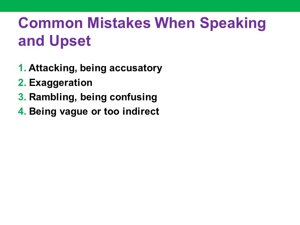 Common Mistakes When Speaking and Upset 1. Attacking, being accusatory 2. Exaggeration 3. Rambling, being confusing 4. Being vague or too indirect