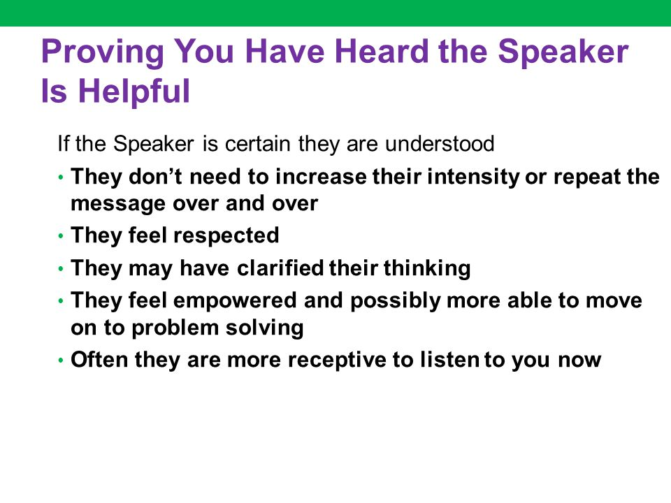 Proving You Have Heard the Speaker Is Helpful If the Speaker is certain they are understood They don't need to increase their intensity or repeat the message over and over They feel respected They may have clarified their thinking They feel empowered and possibly more able to move on to problem solving Often they are more receptive to listen to you now