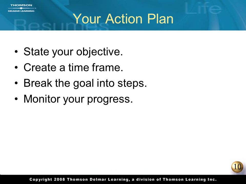 10 Your Action Plan State your objective. Create a time frame. Break the goal into steps. Monitor your progress.