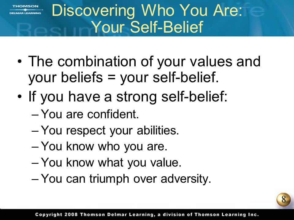 8 Discovering Who You Are: Your Self-Belief The combination of your values and your beliefs = your self-belief. If you have a strong self-belief: –You