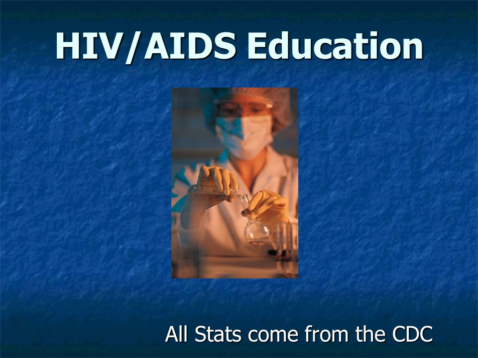 HIV/AIDS Education All Stats come from the CDC