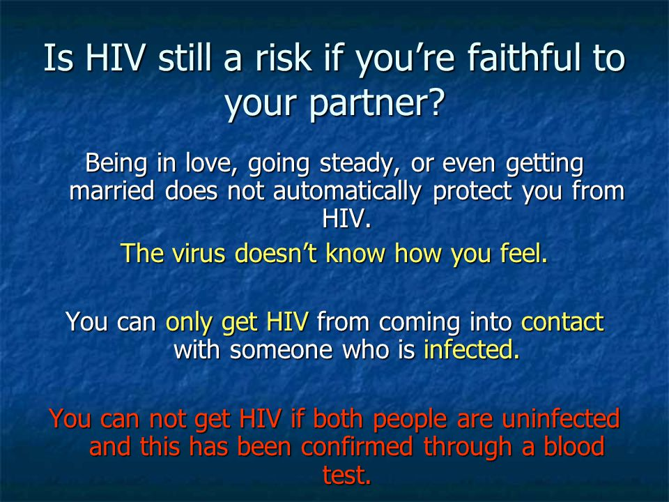 Is HIV still a risk if you're faithful to your partner? Being in love, going steady, or even getting married does not automatically protect you from H