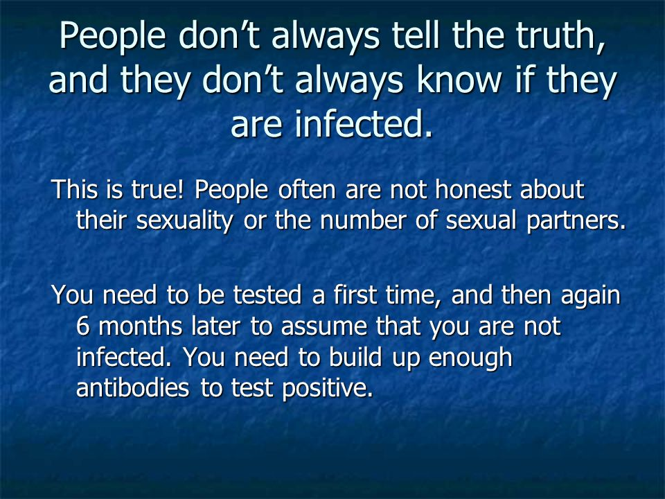 People don't always tell the truth, and they don't always know if they are infected. This is true! People often are not honest about their sexuality o
