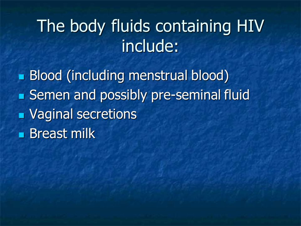 The body fluids containing HIV include: Blood (including menstrual blood) Blood (including menstrual blood) Semen and possibly pre-seminal fluid Semen