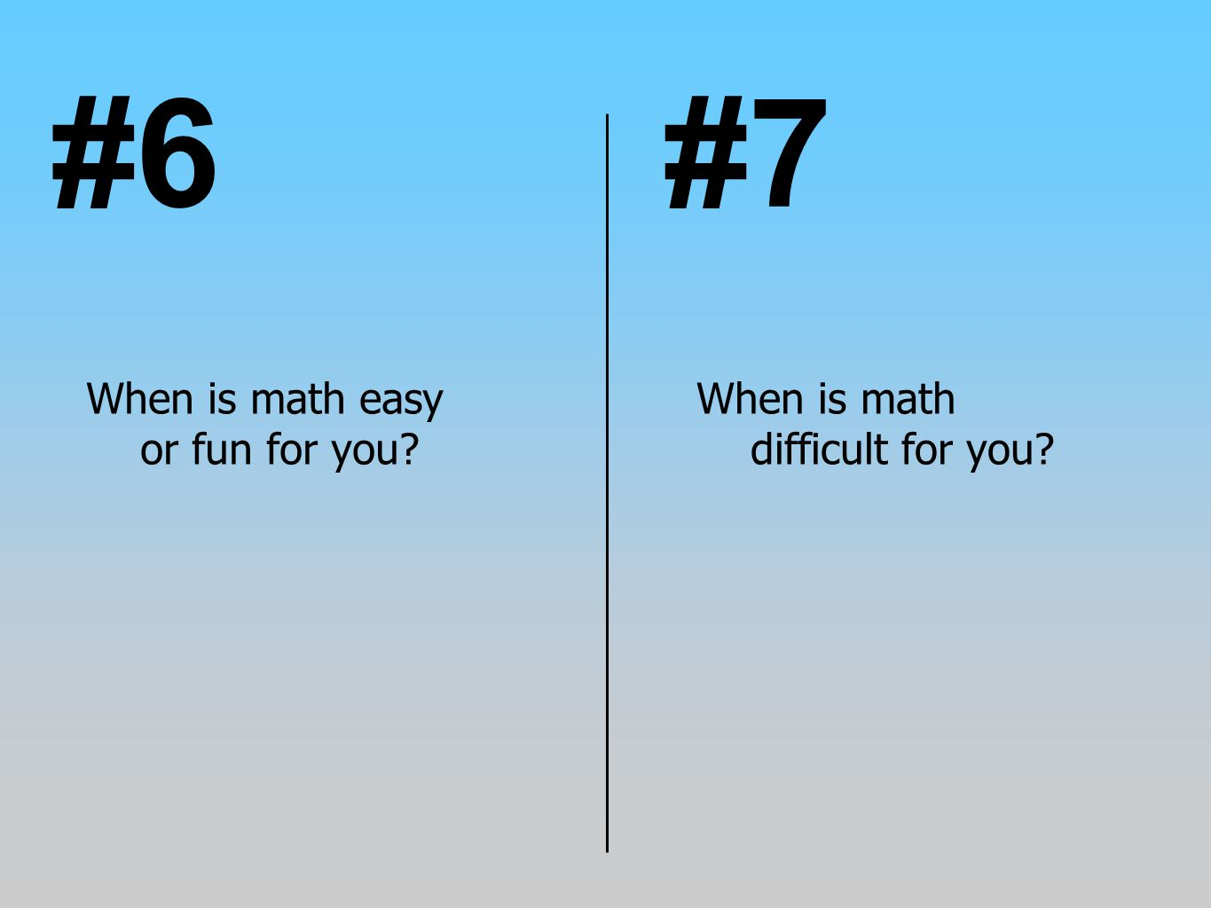 #7#6 When is math difficult for you? When is math easy or fun for you?