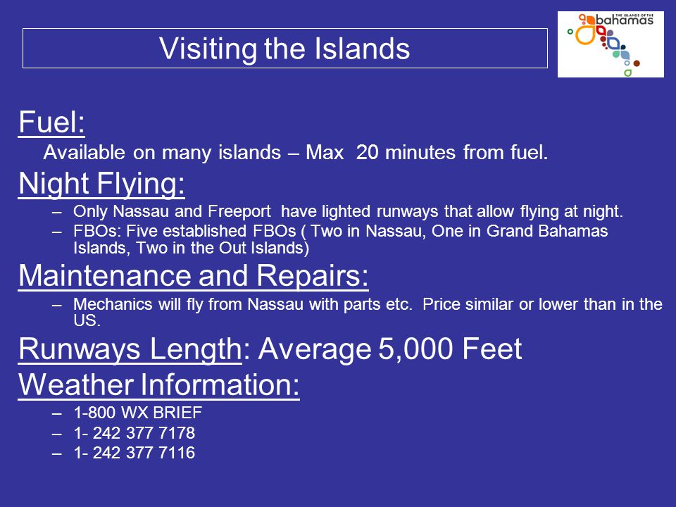 Visiting the Islands Fuel: Available on many islands – Max 20 minutes from fuel. Night Flying: –Only Nassau and Freeport have lighted runways that all
