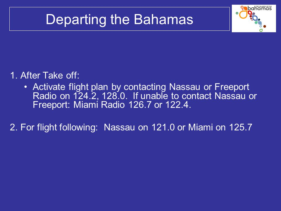 Departing the Bahamas 1.After Take off: Activate flight plan by contacting Nassau or Freeport Radio on 124.2, 128.0. If unable to contact Nassau or Fr