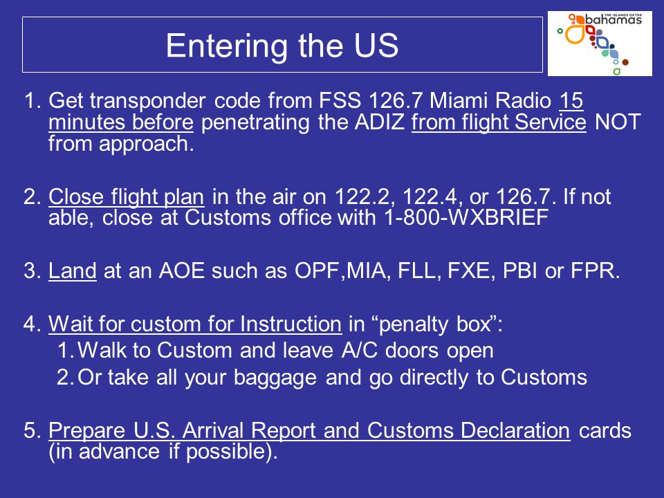 Entering the US 1.Get transponder code from FSS 126.7 Miami Radio 15 minutes before penetrating the ADIZ from flight Service NOT from approach. 2.Clos