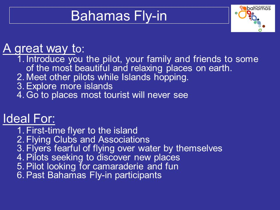 Bahamas Fly-in A great way t o: 1.Introduce you the pilot, your family and friends to some of the most beautiful and relaxing places on earth. 2.Meet