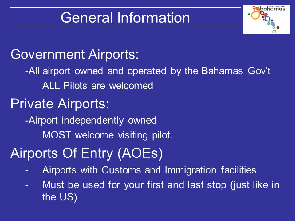 General Information Government Airports: -All airport owned and operated by the Bahamas Gov't ALL Pilots are welcomed Private Airports: -Airport indep