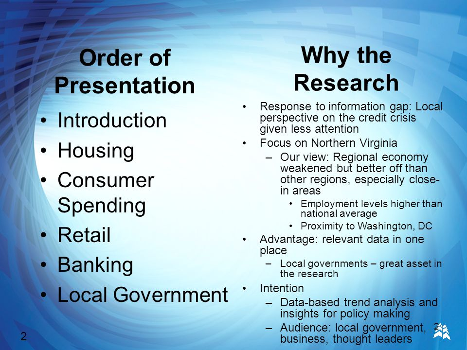 2 Order of Presentation Introduction Housing Consumer Spending Retail Banking Local Government Why the Research Response to information gap: Local perspective on the credit crisis given less attention Focus on Northern Virginia –Our view: Regional economy weakened but better off than other regions, especially close- in areas Employment levels higher than national average Proximity to Washington, DC Advantage: relevant data in one place –Local governments – great asset in the research Intention –Data-based trend analysis and insights for policy making –Audience: local government, business, thought leaders 2