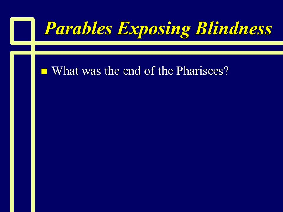 Parables Exposing Blindness n What was the end of the Pharisees?