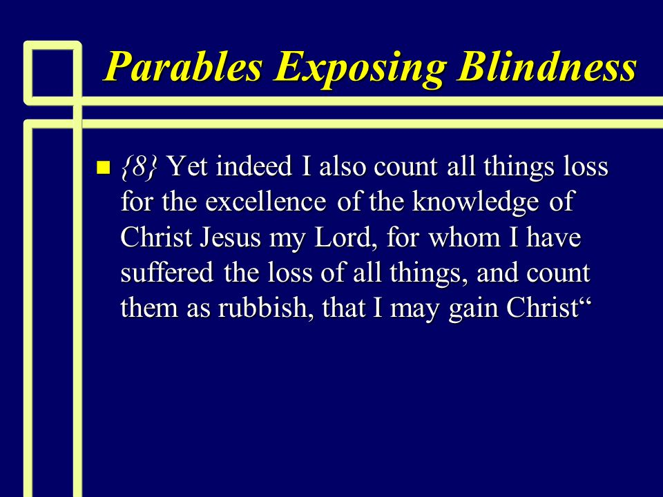 Parables Exposing Blindness n {8} Yet indeed I also count all things loss for the excellence of the knowledge of Christ Jesus my Lord, for whom I have