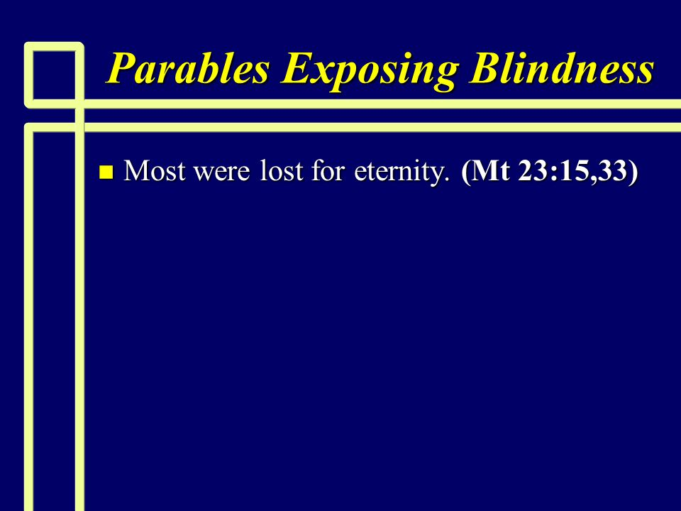 Parables Exposing Blindness n Most were lost for eternity. (Mt 23:15,33)