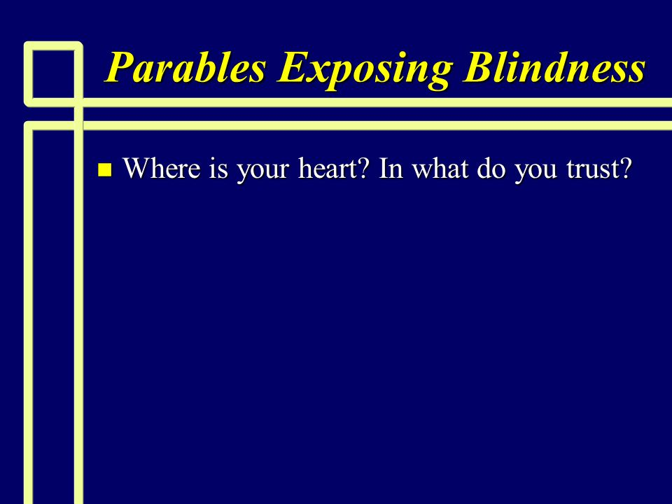 Parables Exposing Blindness n Where is your heart? In what do you trust?