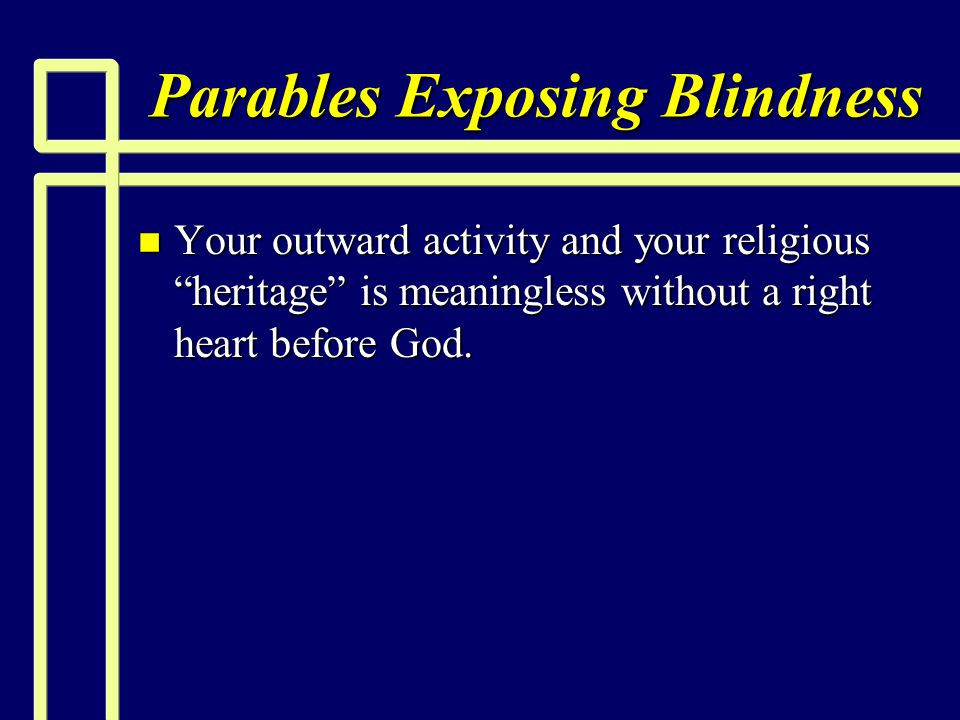 "Parables Exposing Blindness n Your outward activity and your religious ""heritage"" is meaningless without a right heart before God."