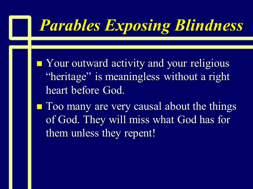 "Parables Exposing Blindness n Your outward activity and your religious ""heritage"" is meaningless without a right heart before God. n Too many are very"