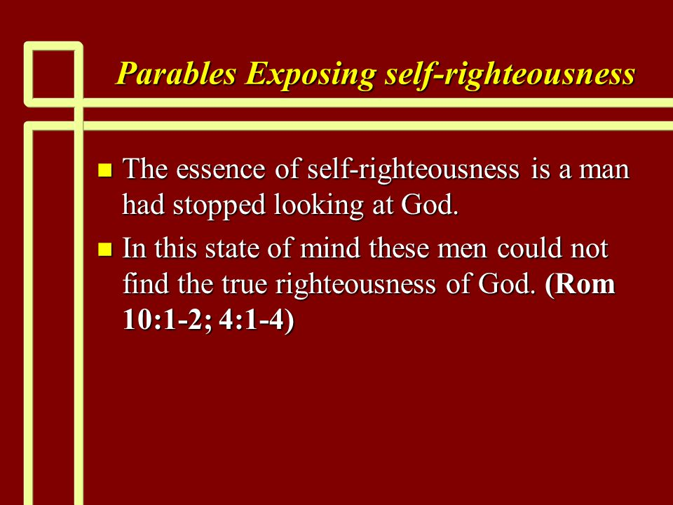 Parables Exposing self-righteousness n The essence of self-righteousness is a man had stopped looking at God. n In this state of mind these men could