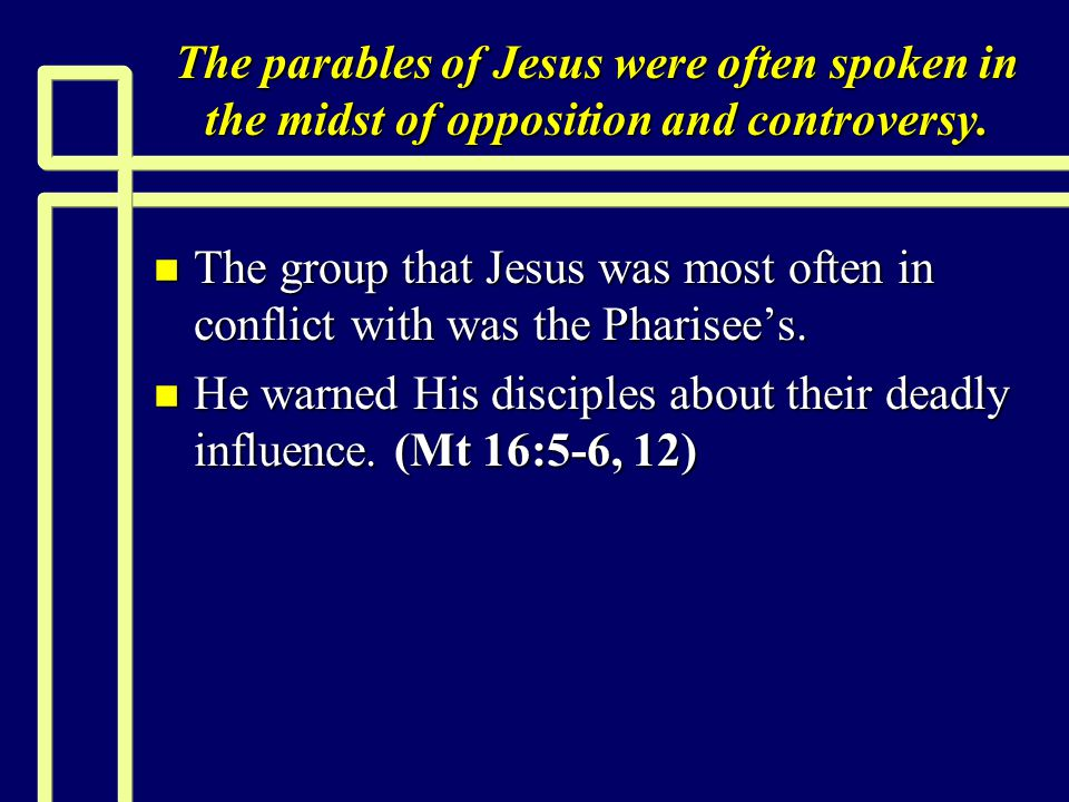The parables of Jesus were often spoken in the midst of opposition and controversy. n The group that Jesus was most often in conflict with was the Pha